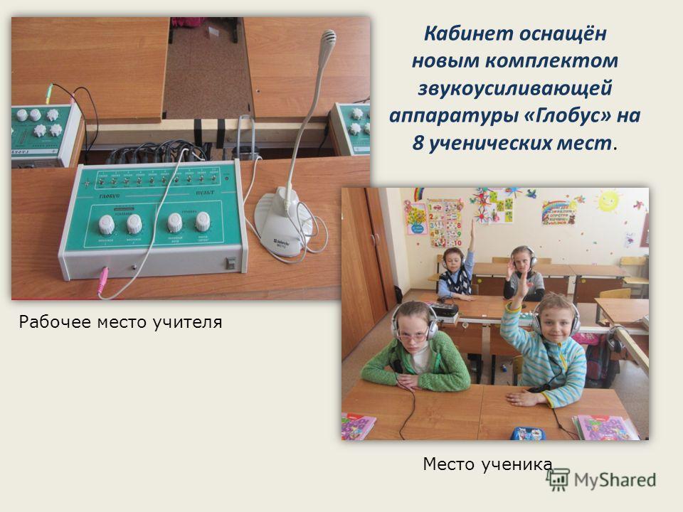 Кабинет оснащён новым комплектом звукоусиливающей аппаратуры «Глобус» на 8 ученических мест. Рабочее место учителя Место ученика