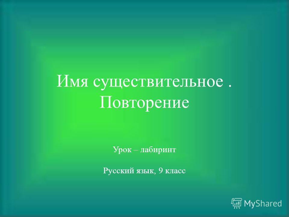 Имя существительное. Повторение Урок – лабиринт Русский язык, 9 класс