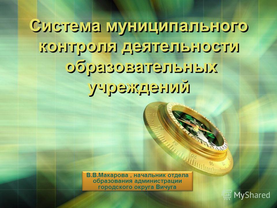 LOGO Система муниципального контроля деятельности образовательных учреждений В.В.Макарова, начальник отдела образования администрации городского округа Вичуга