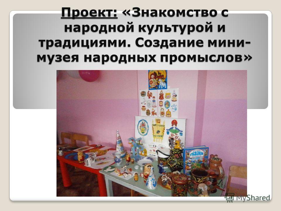 Проект: «Знакомство с народной культурой и традициями. Создание мини- музея народных промыслов»
