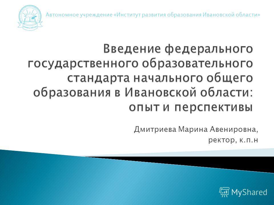 Дмитриева Марина Авенировна, ректор, к.п.н Автономное учреждение «Институт развития образования Ивановской области»