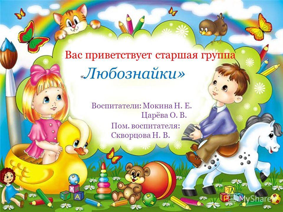 « Любознайки» Вас приветствует старшая группа Воспитатели: Мокина Н. Е. Царёва О. В. Пом. воспитателя: Скворцова Н. В.