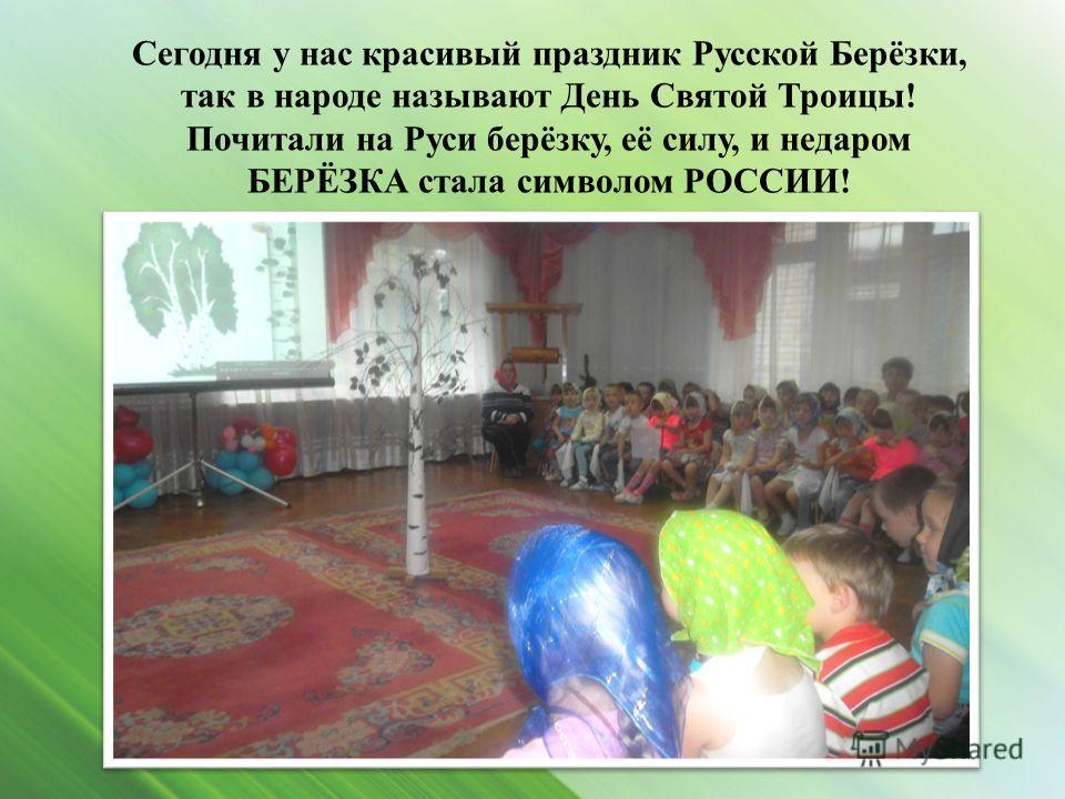 Сегодня у нас красивый праздник Русской Берёзки, так в народе называют День Святой Троицы! Почитали на Руси берёзку, её силу, и недаром БЕРЁЗКА стала символом РОССИИ!