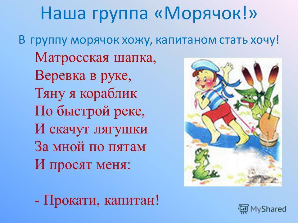 Наша группа «Морячок!» В группу морячок хожу, капитаном стать хочу! Матросская шапка, Веревка в руке, Тяну я кораблик По быстрой реке, И скачут лягушки За мной по пятам И просят меня: - Прокати, капитан!
