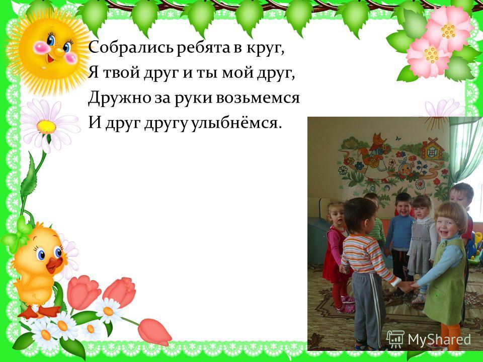 Собрались ребята в круг, Я твой друг и ты мой друг, Дружно за руки возьмемся И друг другу улыбнёмся.