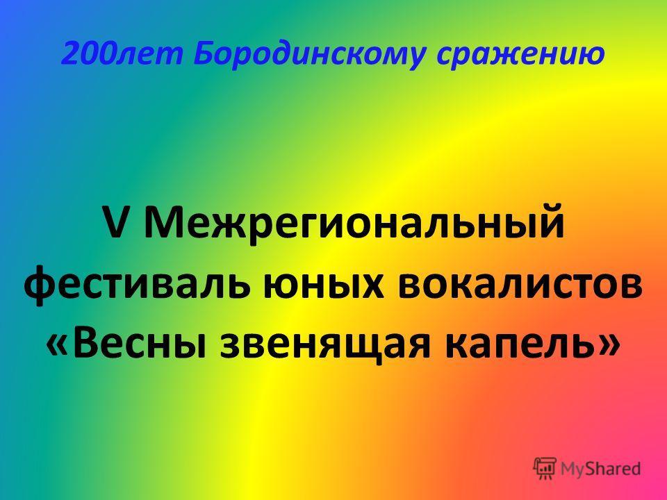 V Межрегиональный фестиваль юных вокалистов «Весны звенящая капель» 200лет Бородинскому сражению