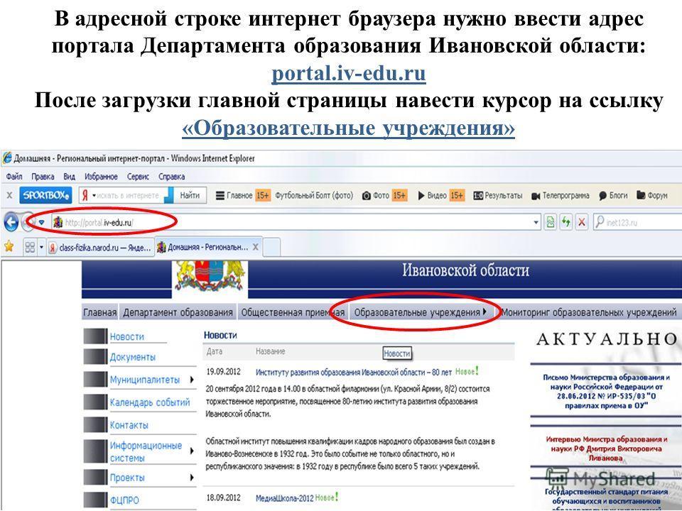 В адресной строке интернет браузера нужно ввести адрес портала Департамента образования Ивановской области: portal.iv-edu.ru После загрузки главной страницы навести курсор на ссылку «Образовательные учреждения»
