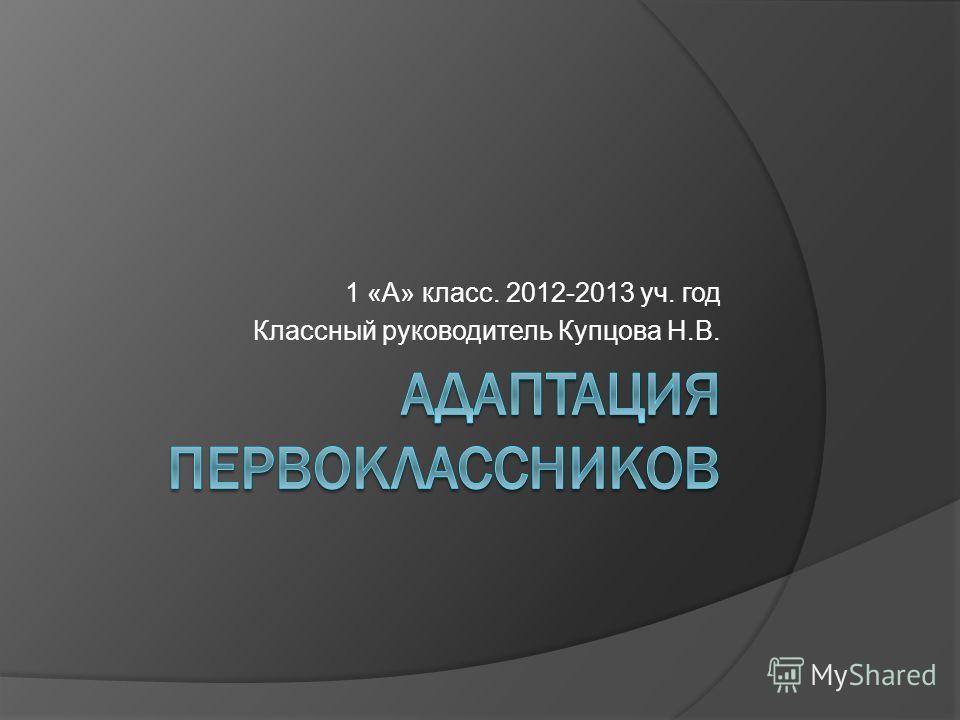 1 «А» класс. 2012-2013 уч. год Классный руководитель Купцова Н.В.