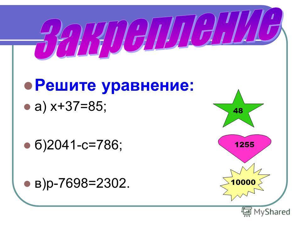 Решите уравнение: а) х+37=85; б)2041-с=786; в)р-7698=2302. 48 1255 10000