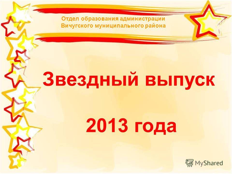 Звездный выпуск 2013 года Отдел образования администрации Вичугского муниципального района