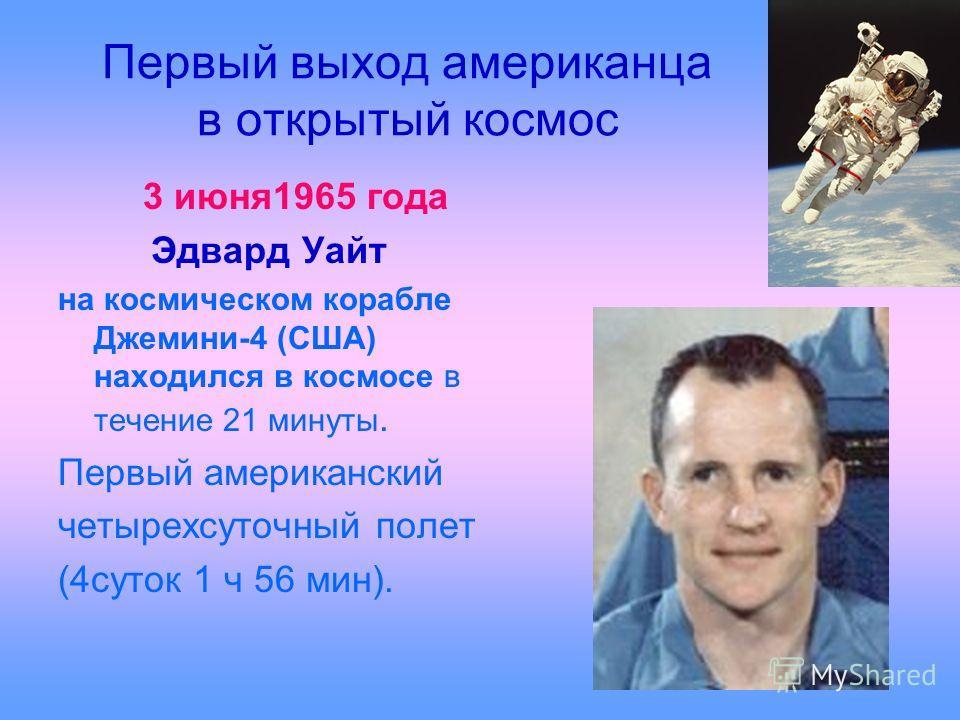 Первый выход американца в открытый космос 3 июня1965 года Эдвард Уайт на космическом корабле Джемини-4 (США) находился в космосе в течение 21 минуты. Первый американский четырехсуточный полет (4суток 1 ч 56 мин).