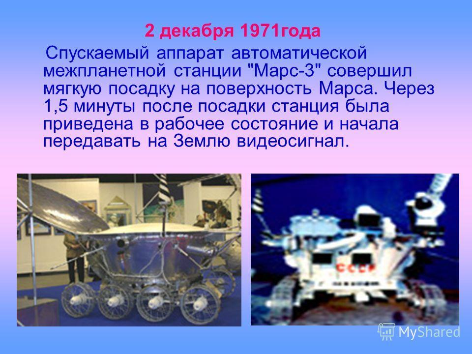 2 декабря 1971года Спускаемый аппарат автоматической межпланетной станции Марс-3 совершил мягкую посадку на поверхность Марса. Через 1,5 минуты после посадки станция была приведена в рабочее состояние и начала передавать на Землю видеосигнал.