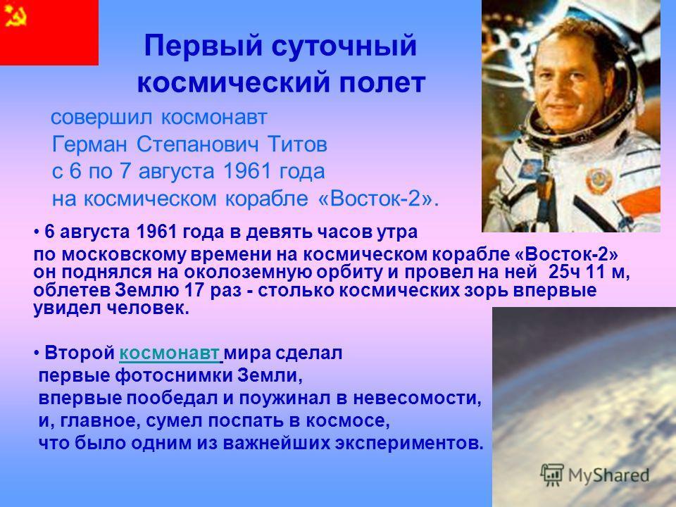 Первый суточный космический полет совершил космонавт Герман Степанович Титов с 6 по 7 августа 1961 года на космическом корабле «Восток-2». 6 августа 1961 года в девять часов утра по московскому времени на космическом корабле «Восток-2» он поднялся на