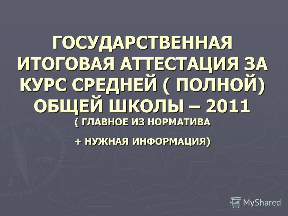 ГОСУДАРСТВЕННАЯ ИТОГОВАЯ АТТЕСТАЦИЯ ЗА КУРС СРЕДНЕЙ ( ПОЛНОЙ) ОБЩЕЙ ШКОЛЫ – 2011 ( ГЛАВНОЕ ИЗ НОРМАТИВА + НУЖНАЯ ИНФОРМАЦИЯ)