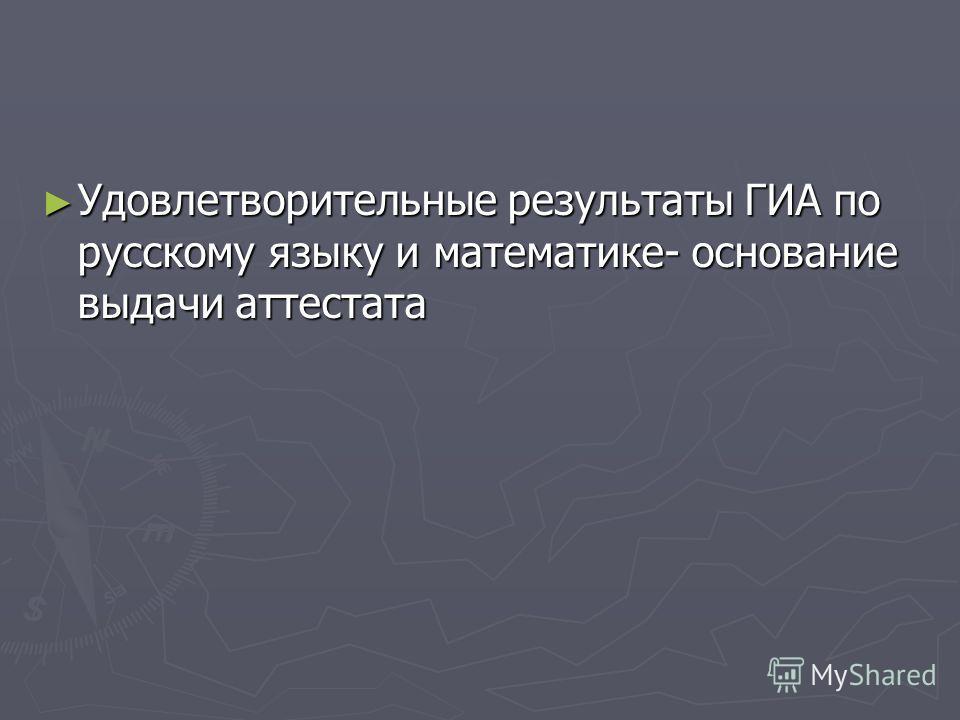 Удовлетворительные результаты ГИА по русскому языку и математике- основание выдачи аттестата Удовлетворительные результаты ГИА по русскому языку и математике- основание выдачи аттестата