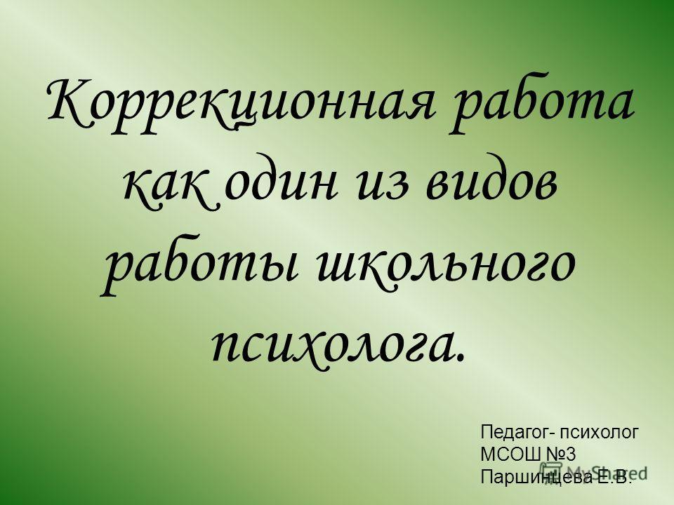 Коррекционная работа как один из видов работы школьного психолога. Педагог- психолог МСОШ 3 Паршинцева Е.В.