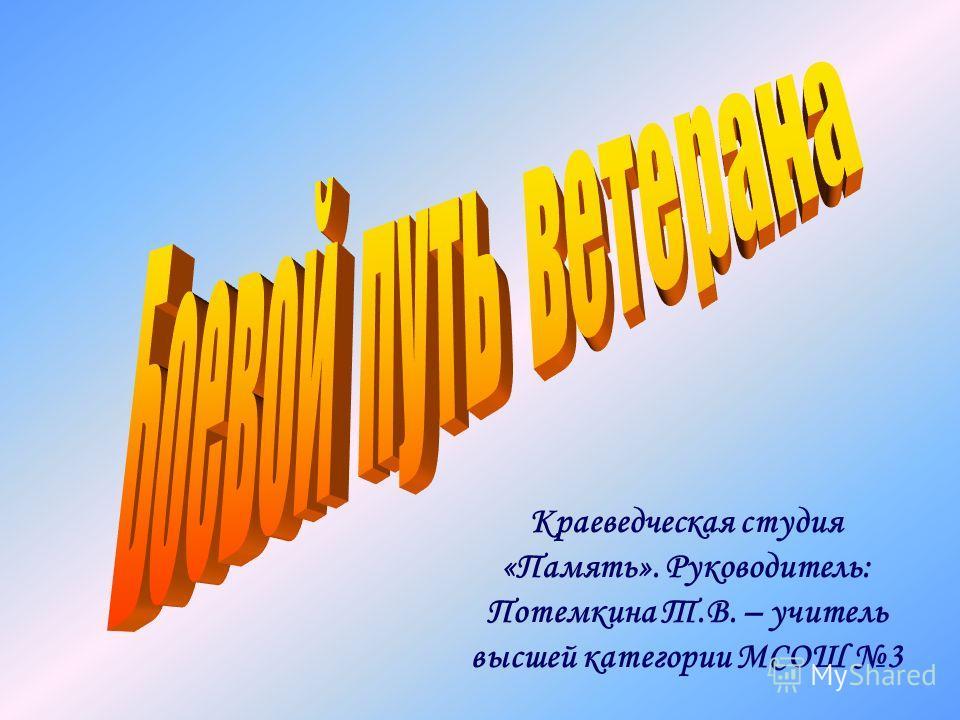 Краеведческая студия «Память». Руководитель: Потемкина Т.В. – учитель высшей категории МСОШ 3