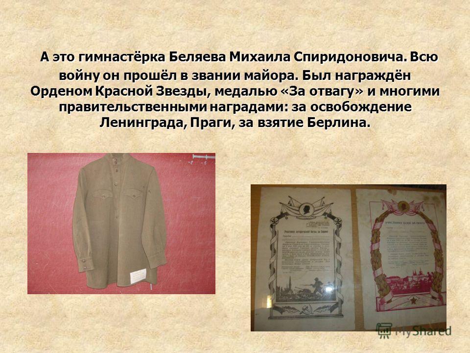А это гимнастёрка Беляева Михаила Спиридоновича. Всю войну он прошёл в звании майора. Был награждён Орденом Красной Звезды, медалью «За отвагу» и многими правительственными наградами: за освобождение Ленинграда, Праги, за взятие Берлина.