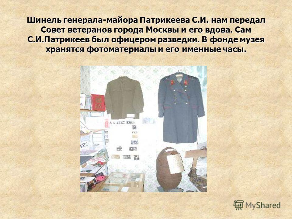 Шинель генерала-майора Патрикеева С.И. нам передал Совет ветеранов города Москвы и его вдова. Сам С.И.Патрикеев был офицером разведки. В фонде музея хранятся фотоматериалы и его именные часы.
