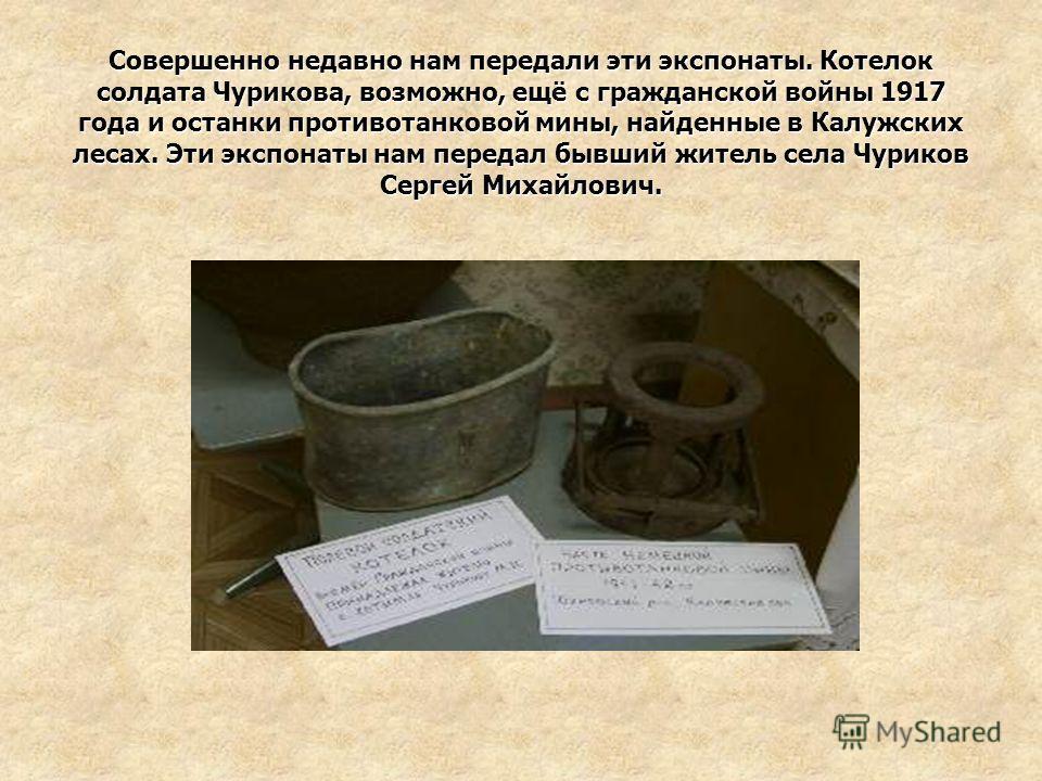 Совершенно недавно нам передали эти экспонаты. Котелок солдата Чурикова, возможно, ещё с гражданской войны 1917 года и останки противотанковой мины, найденные в Калужских лесах. Эти экспонаты нам передал бывший житель села Чуриков Сергей Михайлович.