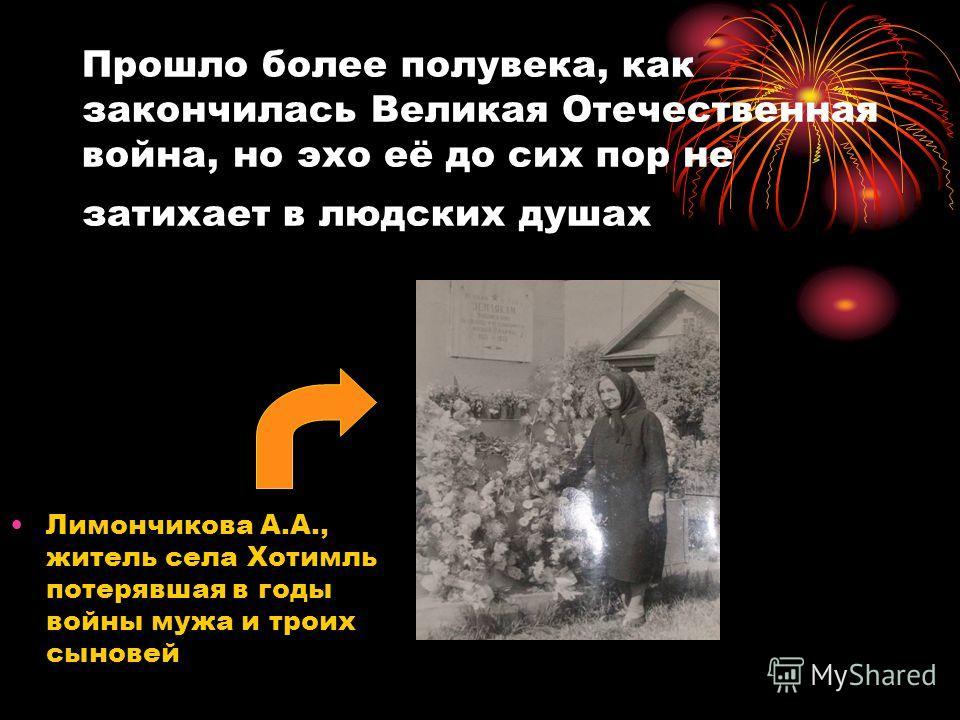 Прошло более полувека, как закончилась Великая Отечественная война, но эхо её до сих пор не затихает в людских душах Лимончикова А.А., житель села Хотимль потерявшая в годы войны мужа и троих сыновей