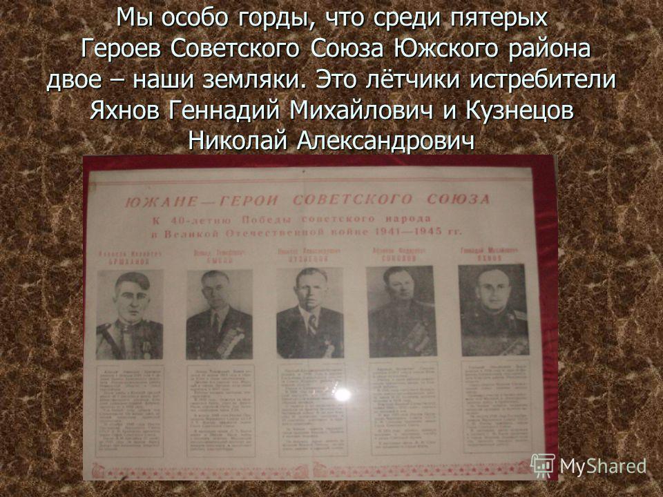 Мы особо горды, что среди пятерых Героев Советского Союза Южского района двое – наши земляки. Это лётчики истребители Яхнов Геннадий Михайлович и Кузнецов Николай Александрович