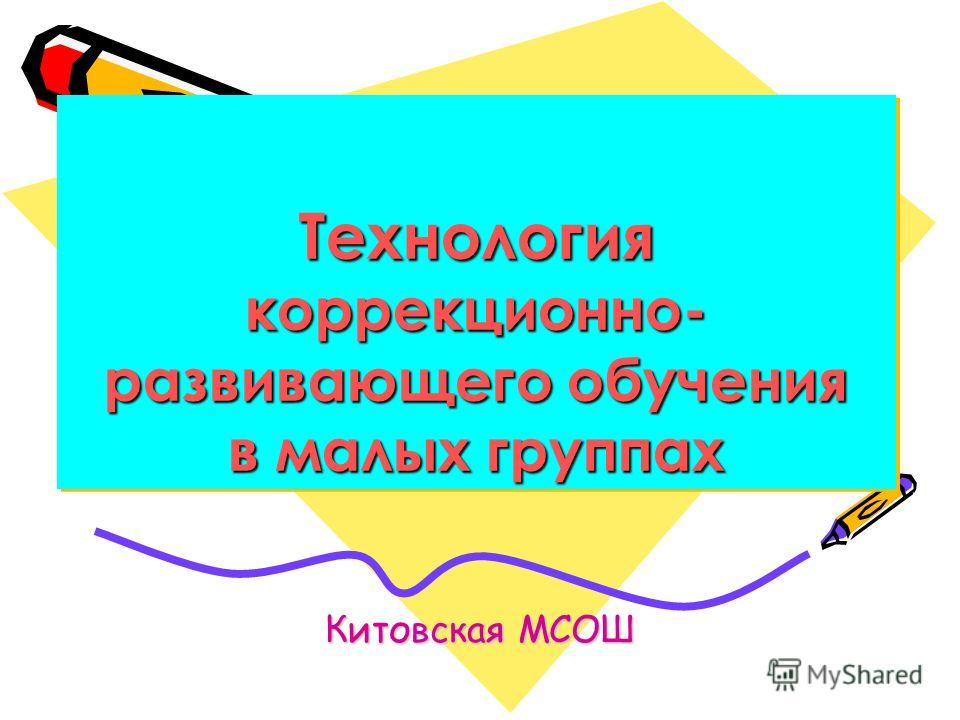 Технология коррекционно- развивающего обучения в малых группах Китовская МСОШ