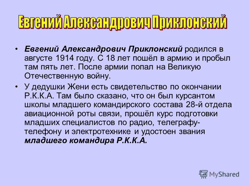 Евгений Александрович Приклонский родился в августе 1914 году. С 18 лет пошёл в армию и пробыл там пять лет. После армии попал на Великую Отечественную войну. У дедушки Жени есть свидетельство по окончании Р.К.К.А. Там было сказано, что он был курсан