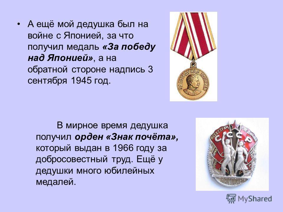 А ещё мой дедушка был на войне с Японией, за что получил медаль «За победу над Японией», а на обратной стороне надпись 3 сентября 1945 год. В мирное время дедушка получил орден «Знак почёта», который выдан в 1966 году за добросовестный труд. Ещё у де