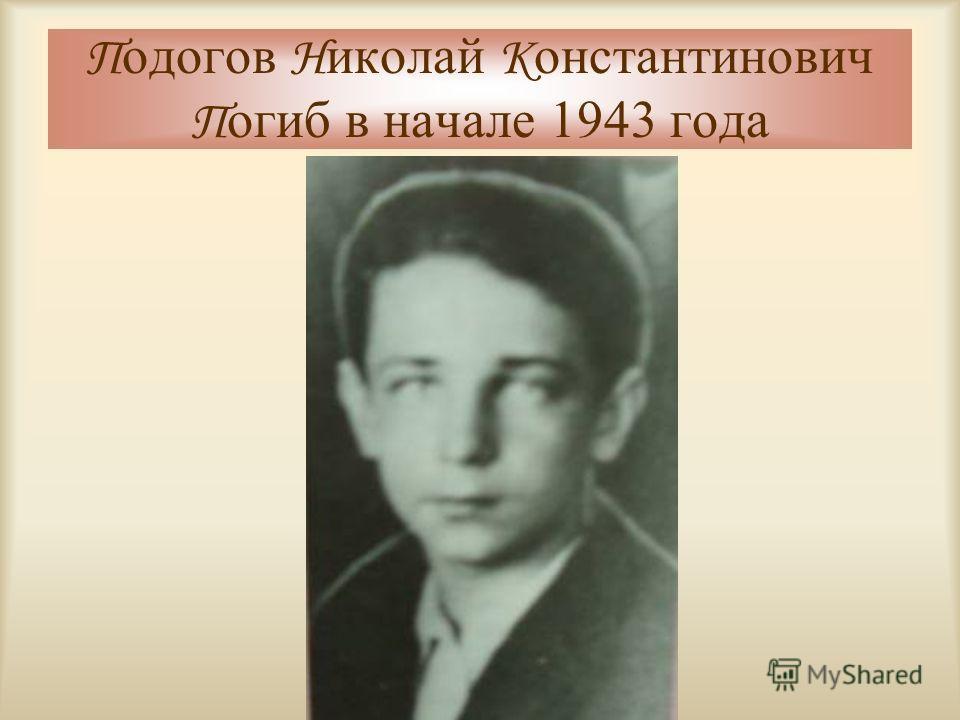 П одогов Н иколай К онстантинович П огиб в начале 1943 года