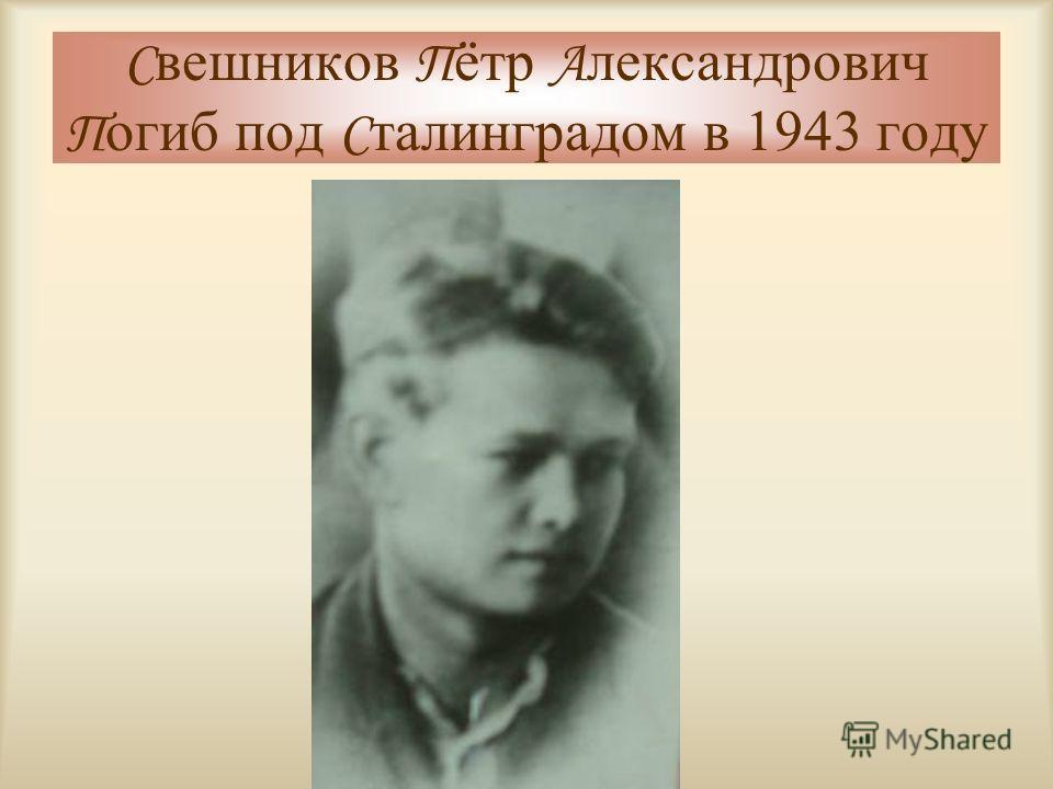 С вешников П ётр А лександрович П огиб под С талинградом в 1943 году