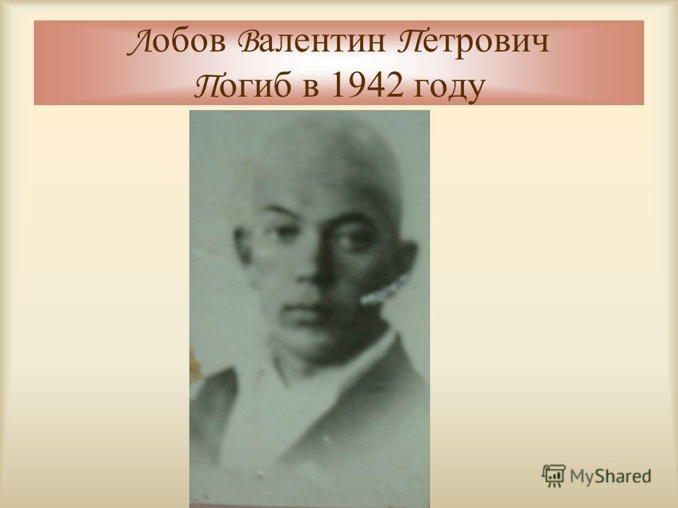 Л обов В алентин П етрович П огиб в 1942 году
