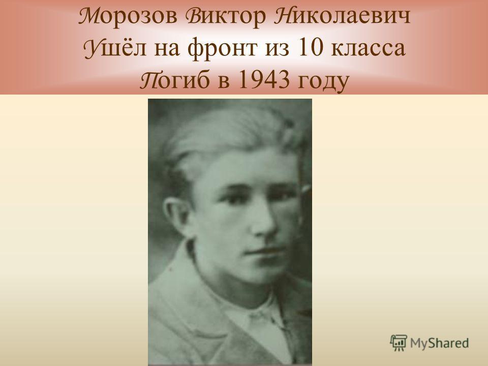 М орозов В иктор Н иколаевич У шёл на фронт из 10 класса П огиб в 1943 году