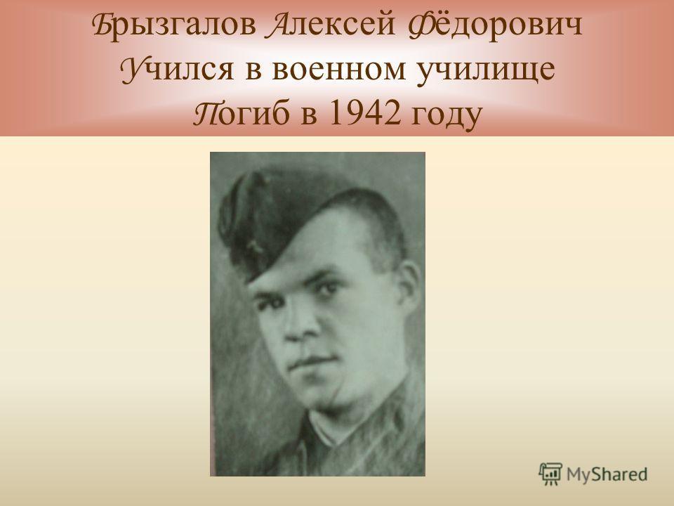 Б рызгалов А лексей Ф ёдорович У чился в военном училище П огиб в 1942 году