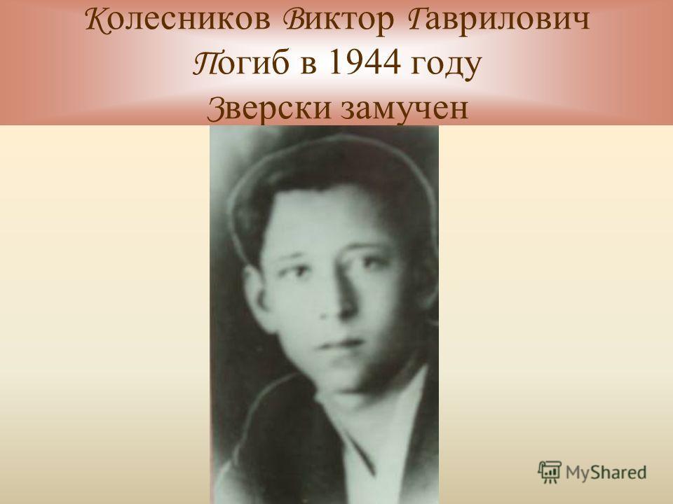 К олесников В иктор Г аврилович П огиб в 1944 году З верски замучен