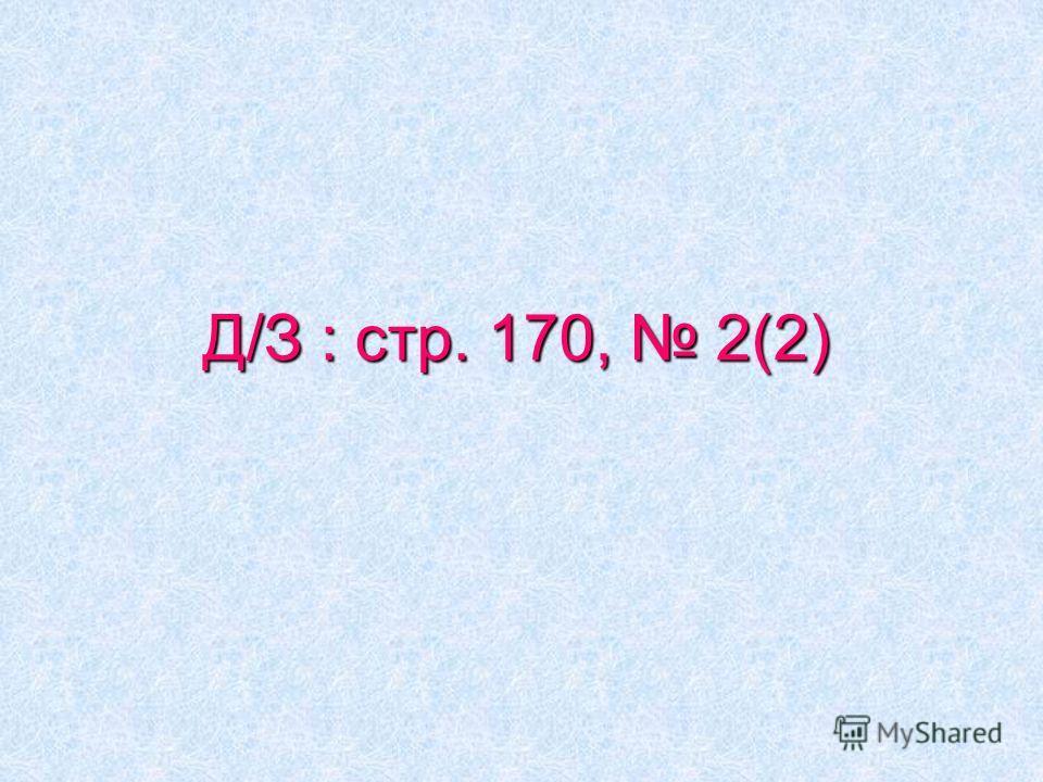 Д/З : стр. 170, 2(2)