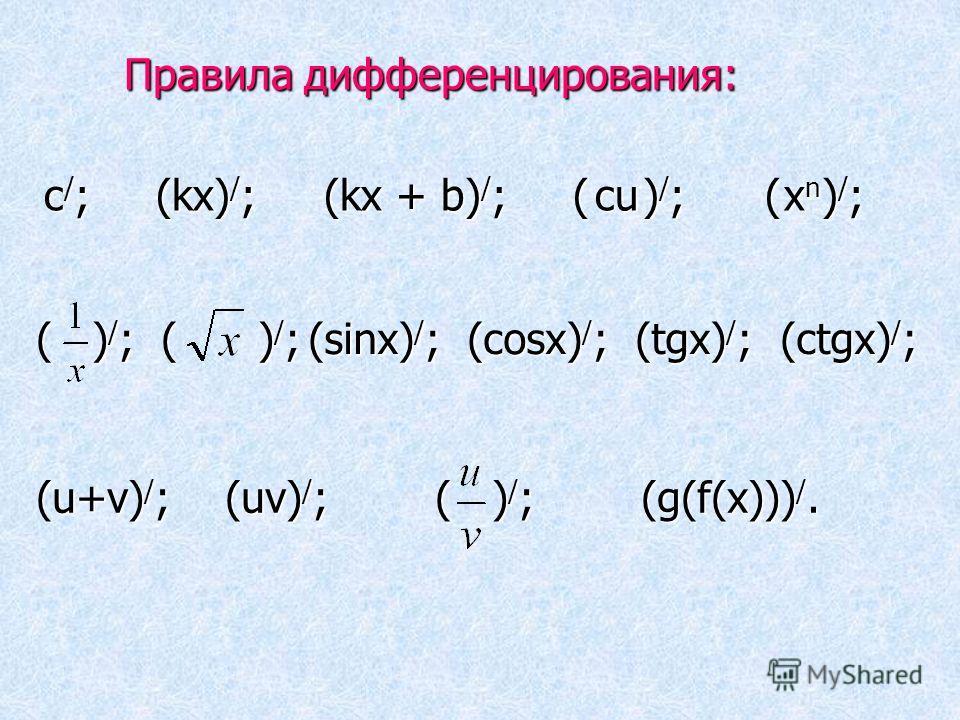 Правила дифференцирования: Правила дифференцирования: с / ; (kх) / ; (kх + b) / ; ( ) / ; ( ) / ; сu сu х n х n ( ) / ; ( ) / ; (sinх) / ; (cosх) / ; (tgx) / ; (ctgx) / ; (u+v)/;(u+v)/;(u+v)/;(u+v)/; (uv) / ; ( ) / ; (g(f(х))) /.