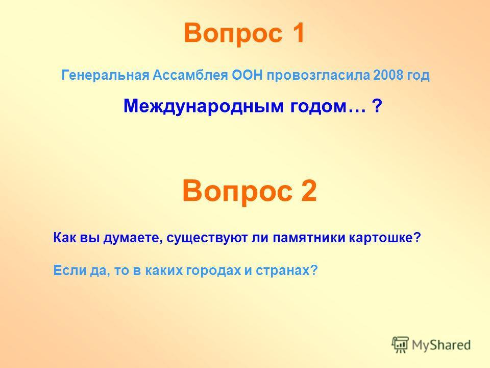 Вопрос 1 Генеральная Ассамблея ООН провозгласила 2008 год Международным годом… ? Вопрос 2 Как вы думаете, существуют ли памятники картошке? Если да, то в каких городах и странах?