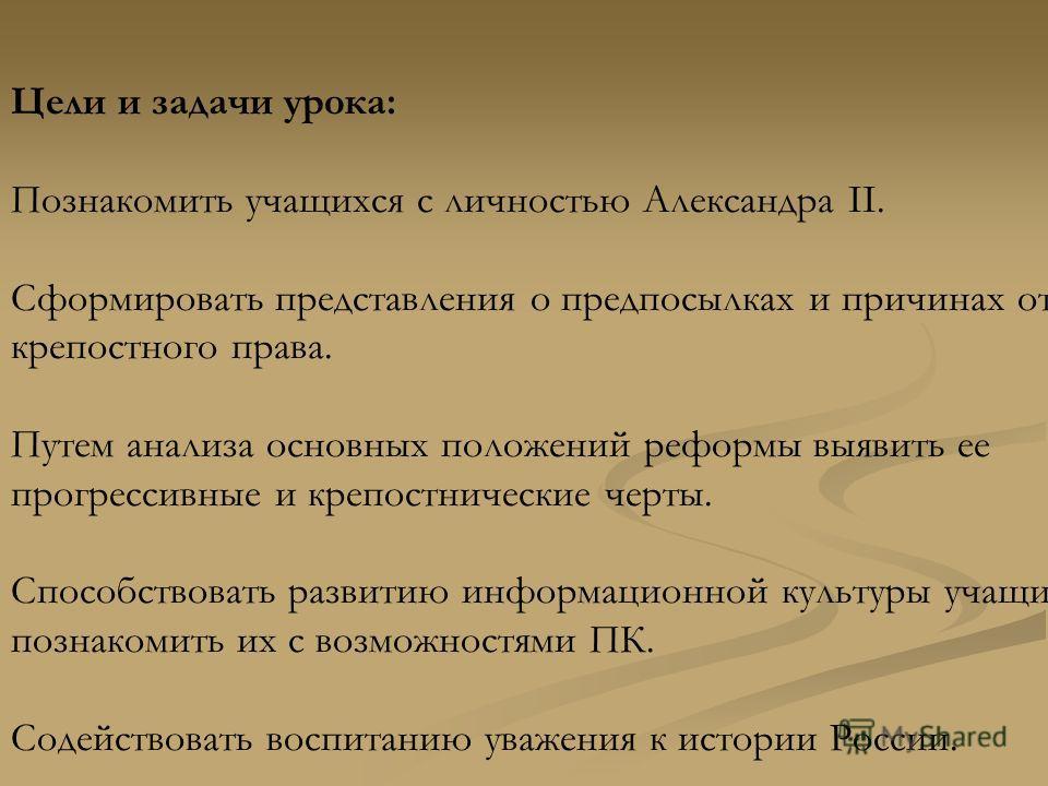 Цели и задачи урока: Познакомить учащихся с личностью Александра II. Сформировать представления о предпосылках и причинах отмены крепостного права. Путем анализа основных положений реформы выявить ее прогрессивные и крепостнические черты. Способствов