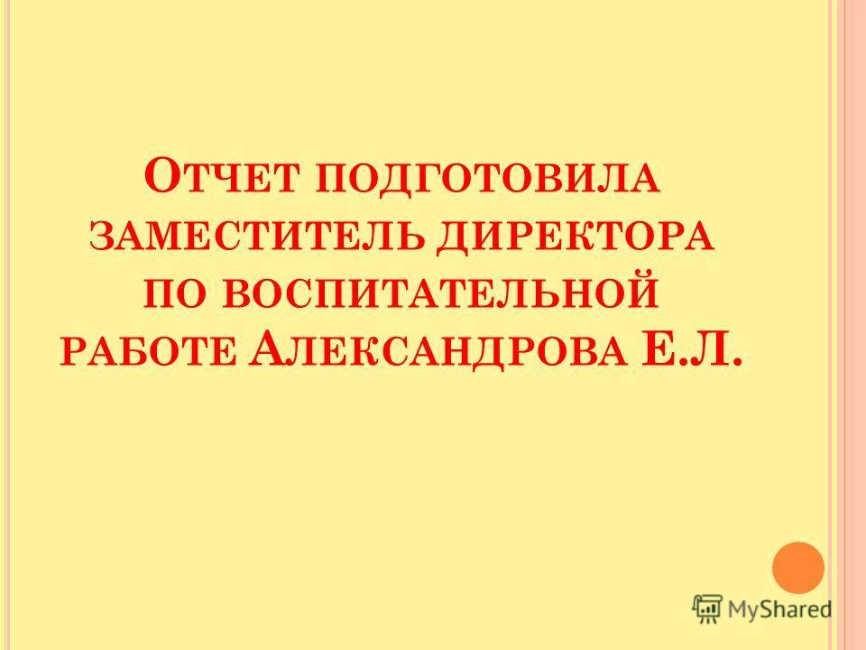О ТЧЕТ ПОДГОТОВИЛА ЗАМЕСТИТЕЛЬ ДИРЕКТОРА ПО ВОСПИТАТЕЛЬНОЙ РАБОТЕ А ЛЕКСАНДРОВА Е.Л.