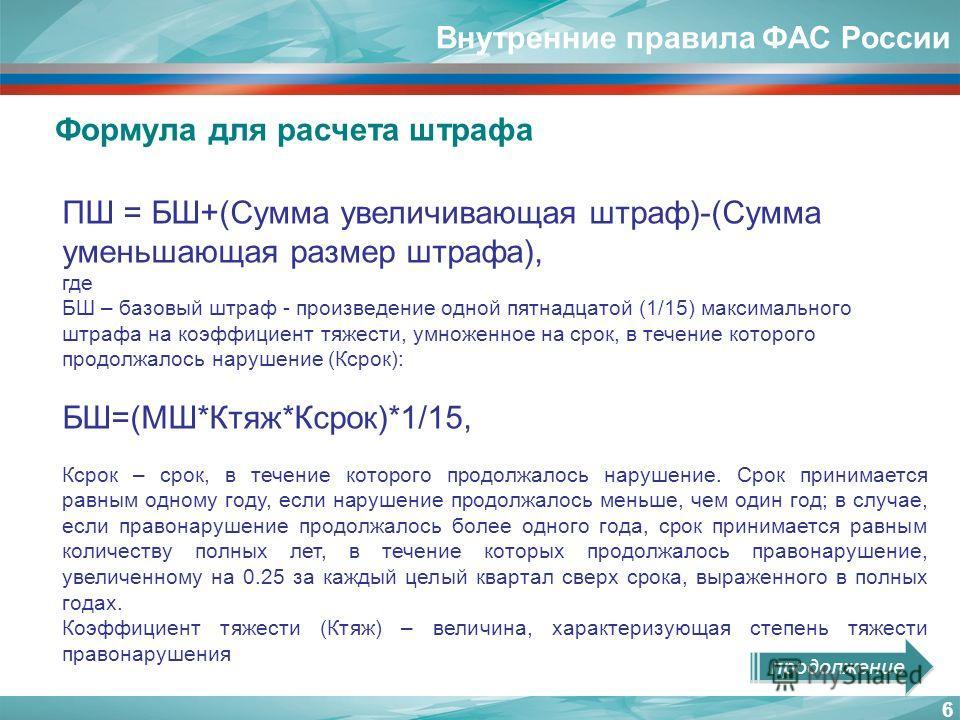 Внутренние правила ФАС России 6 ПШ = БШ+(Сумма увеличивающая штраф)-(Сумма уменьшающая размер штрафа), где БШ – базовый штраф - произведение одной пятнадцатой (1/15) максимального штрафа на коэффициент тяжести, умноженное на срок, в течение которого