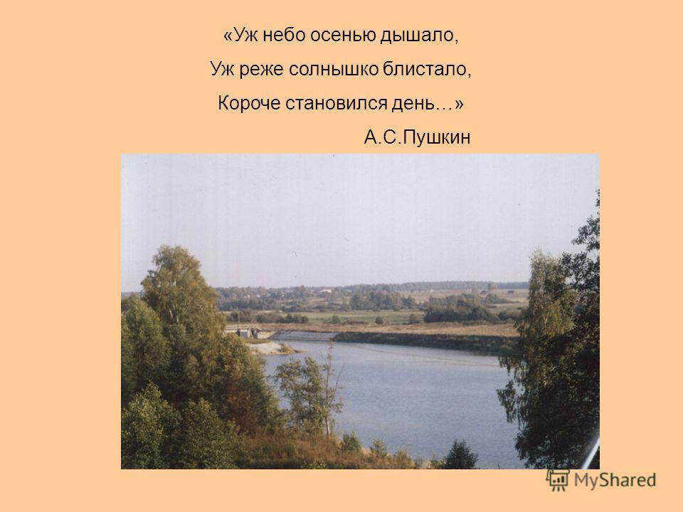 «Уж небо осенью дышало, Уж реже солнышко блистало, Короче становился день…» А.С.Пушкин