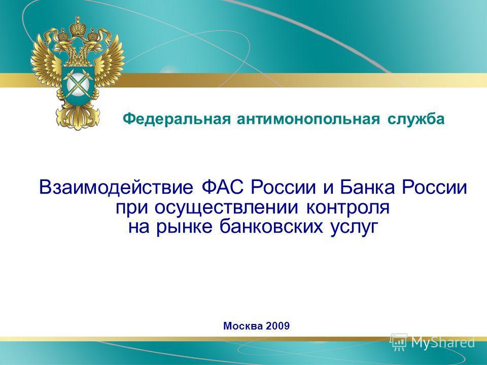 Взаимодействие ФАС России и Банка России при осуществлении контроля на рынке банковских услуг Федеральная антимонопольная служба Москва 2009