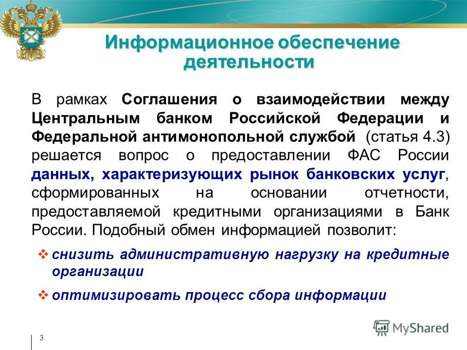 3 Информационное обеспечение деятельности Информационное обеспечение деятельности В рамках Соглашения о взаимодействии между Центральным банком Российской Федерации и Федеральной антимонопольной службой (статья 4.3) решается вопрос о предоставлении Ф