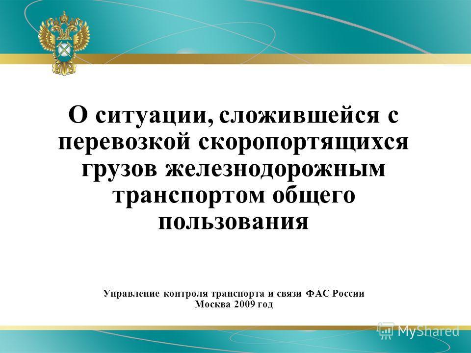 О ситуации, сложившейся с перевозкой скоропортящихся грузов железнодорожным транспортом общего пользования Управление контроля транспорта и связи ФАС России Москва 2009 год