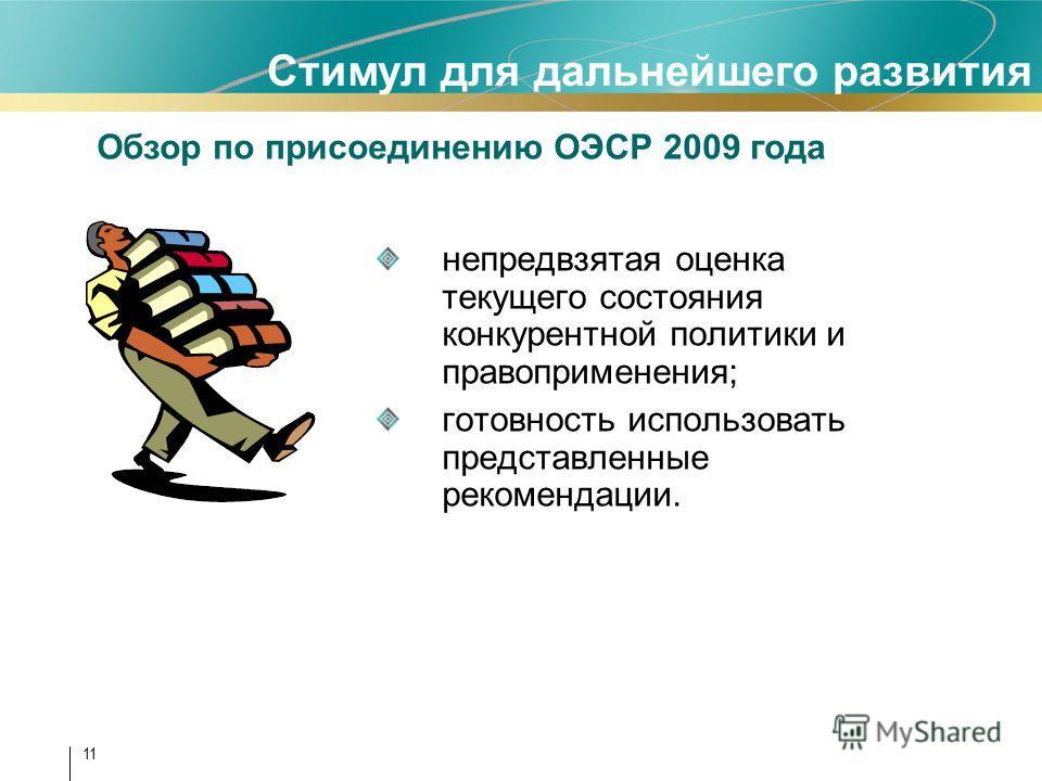 11 непредвзятая оценка текущего состояния конкурентной политики и правоприменения; готовность использовать представленные рекомендации. Стимул для дальнейшего развития Обзор по присоединению ОЭСР 2009 года