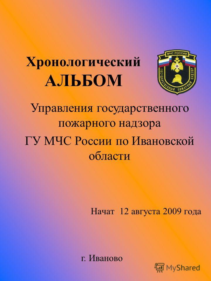 Хронологический АЛЬБОМ Начат 12 августа 2009 года Управления государственного пожарного надзора ГУ МЧС России по Ивановской области г. Иваново