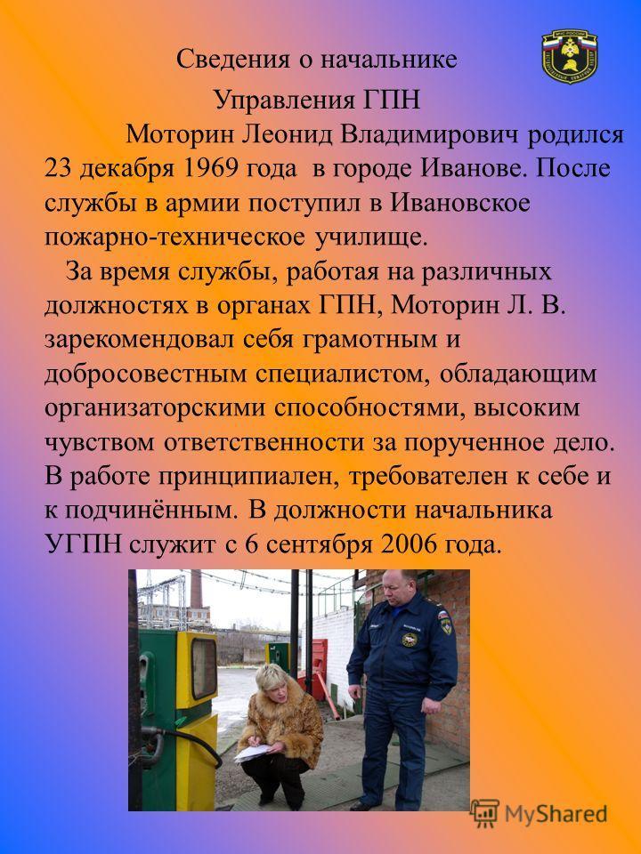 Сведения о начальнике Управления ГПН Моторин Леонид Владимирович родился 23 декабря 1969 года в городе Иванове. После службы в армии поступил в Ивановское пожарно-техническое училище. За время службы, работая на различных должностях в органах ГПН, Мо