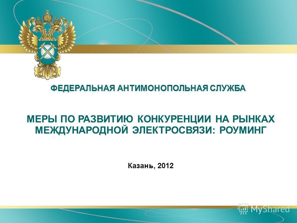 ФЕДЕРАЛЬНАЯ АНТИМОНОПОЛЬНАЯ СЛУЖБА МЕРЫ ПО РАЗВИТИЮ КОНКУРЕНЦИИ НА РЫНКАХ МЕЖДУНАРОДНОЙ ЭЛЕКТРОСВЯЗИ: РОУМИНГ Казань, 2012