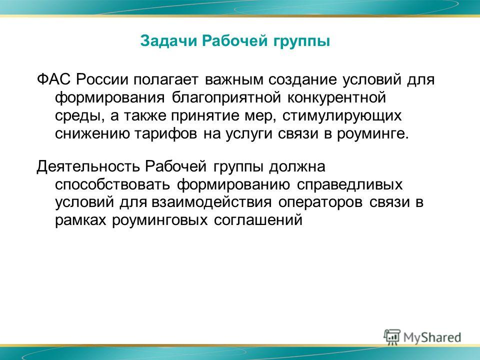 Задачи Рабочей группы ФАС России полагает важным создание условий для формирования благоприятной конкурентной среды, а также принятие мер, стимулирующих снижению тарифов на услуги связи в роуминге. Деятельность Рабочей группы должна способствовать фо